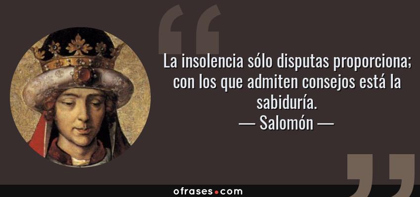 Frases de Salomón - La insolencia sólo disputas proporciona; con los que admiten consejos está la sabiduría.