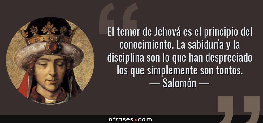 Frases de Salomón - El temor de Jehová es el principio del conocimiento. La sabiduría y la disciplina son lo que han despreciado los que simplemente son tontos.