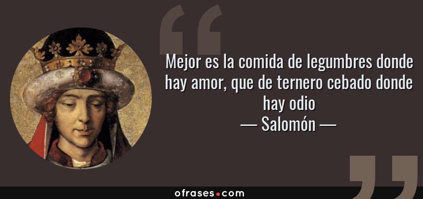 Frases de Salomón - Mejor es la comida de legumbres donde hay amor, que de ternero cebado donde hay odio