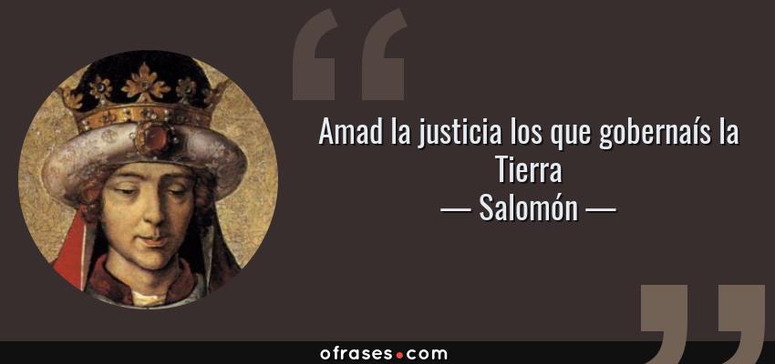 Frases de Salomón - Amad la justicia los que gobernaís la Tierra