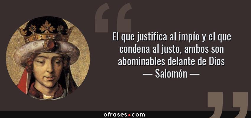 Frases de Salomón - El que justifica al impío y el que condena al justo, ambos son abominables delante de Dios