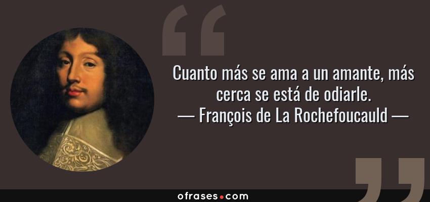 Frases de François de La Rochefoucauld - Cuanto más se ama a un amante, más cerca se está de odiarle.