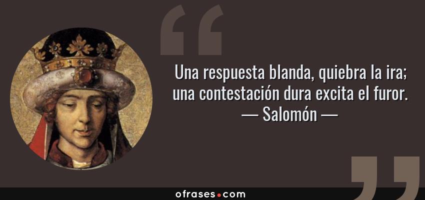 Frases de Salomón - Una respuesta blanda, quiebra la ira; una contestación dura excita el furor.