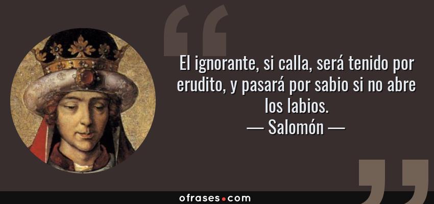 Frases de Salomón - El ignorante, si calla, será tenido por erudito, y pasará por sabio si no abre los labios.