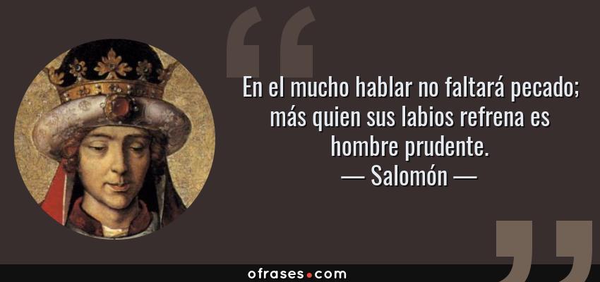 Frases de Salomón - En el mucho hablar no faltará pecado; más quien sus labios refrena es hombre prudente.
