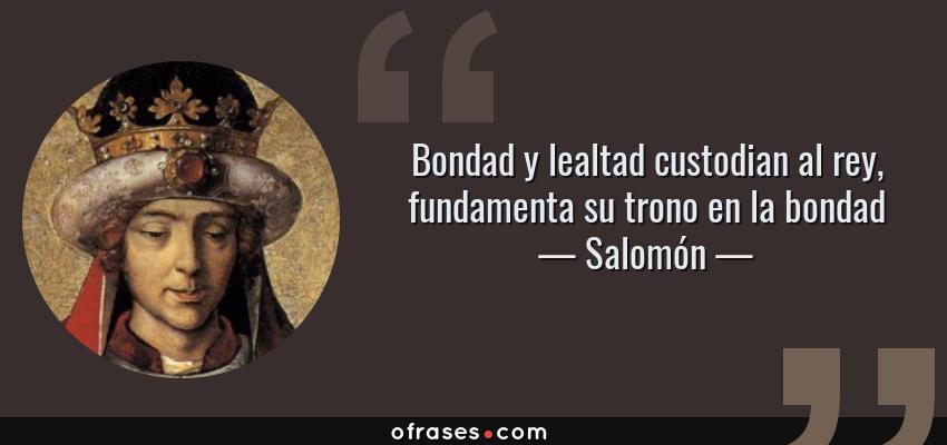 Frases de Salomón - Bondad y lealtad custodian al rey, fundamenta su trono en la bondad