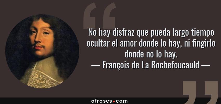 Frases de François de La Rochefoucauld - No hay disfraz que pueda largo tiempo ocultar el amor donde lo hay, ni fingirlo donde no lo hay.