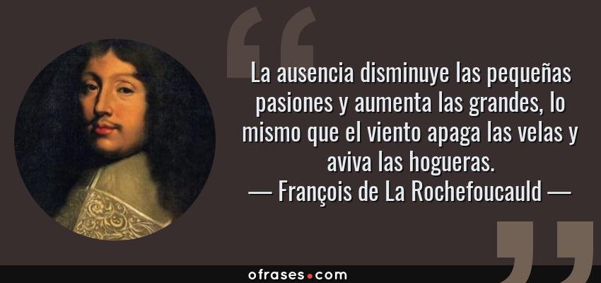 Frases de François de La Rochefoucauld - La ausencia disminuye las pequeñas pasiones y aumenta las grandes, lo mismo que el viento apaga las velas y aviva las hogueras.