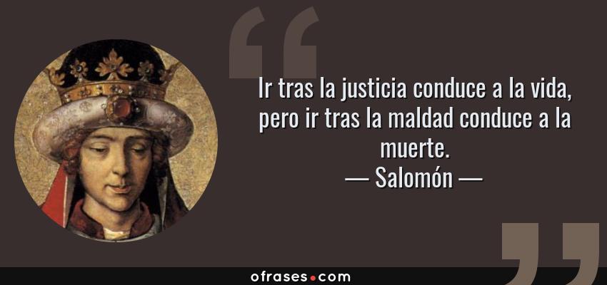 Frases de Salomón - Ir tras la justicia conduce a la vida, pero ir tras la maldad conduce a la muerte.