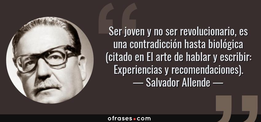 Frases de Salvador Allende - Ser joven y no ser revolucionario, es una contradicción hasta biológica (citado en El arte de hablar y escribir: Experiencias y recomendaciones).