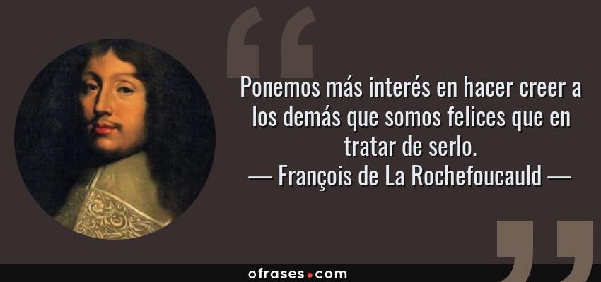 Frases de François de La Rochefoucauld - Ponemos más interés en hacer creer a los demás que somos felices que en tratar de serlo.