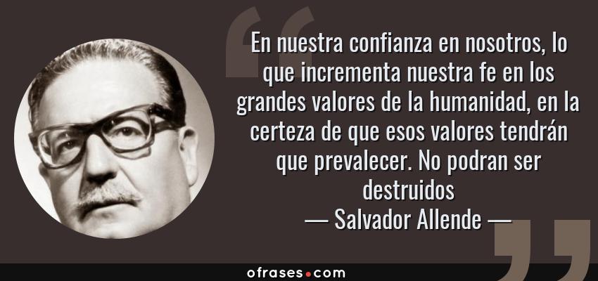Frases de Salvador Allende - En nuestra confianza en nosotros, lo que incrementa nuestra fe en los grandes valores de la humanidad, en la certeza de que esos valores tendrán que prevalecer. No podran ser destruidos