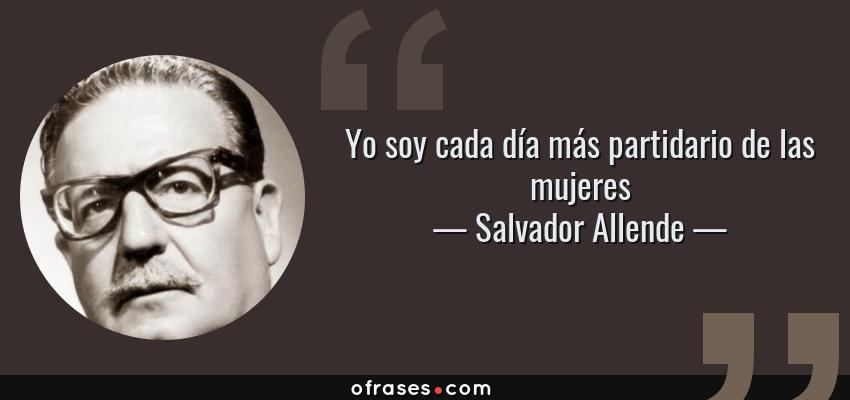 Frases de Salvador Allende - Yo soy cada día más partidario de las mujeres