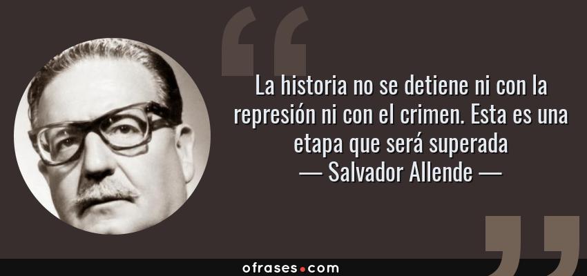 Frases de Salvador Allende - La historia no se detiene ni con la represión ni con el crimen. Esta es una etapa que será superada