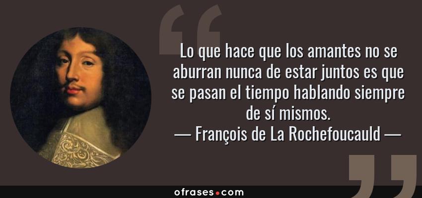 Frases de François de La Rochefoucauld - Lo que hace que los amantes no se aburran nunca de estar juntos es que se pasan el tiempo hablando siempre de sí mismos.
