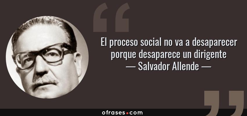 Frases de Salvador Allende - El proceso social no va a desaparecer porque desaparece un dirigente