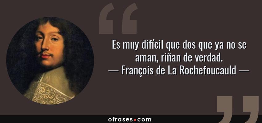 Frases de François de La Rochefoucauld - Es muy difícil que dos que ya no se aman, riñan de verdad.