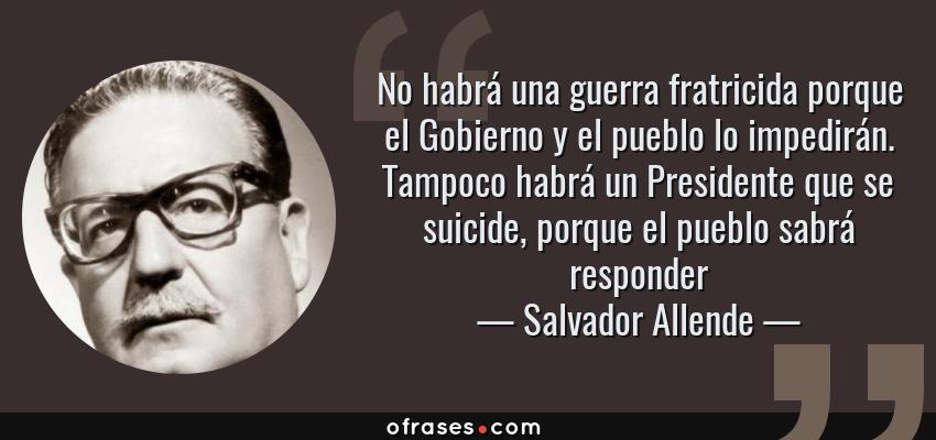 Frases de Salvador Allende - No habrá una guerra fratricida porque el Gobierno y el pueblo lo impedirán. Tampoco habrá un Presidente que se suicide, porque el pueblo sabrá responder