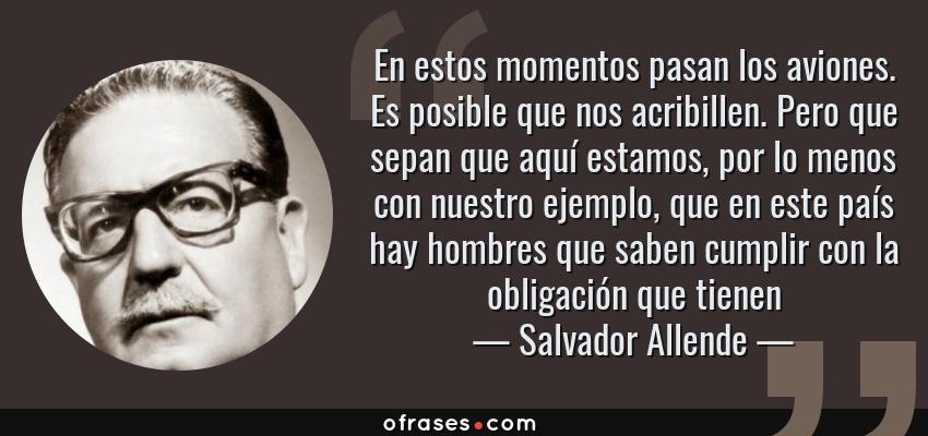 Frases de Salvador Allende - En estos momentos pasan los aviones. Es posible que nos acribillen. Pero que sepan que aquí estamos, por lo menos con nuestro ejemplo, que en este país hay hombres que saben cumplir con la obligación que tienen