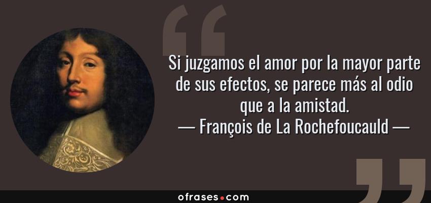 Frases de François de La Rochefoucauld - Si juzgamos el amor por la mayor parte de sus efectos, se parece más al odio que a la amistad.