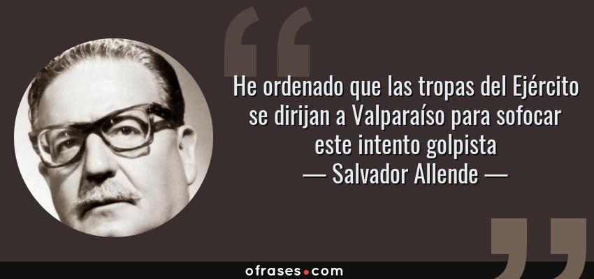 Frases de Salvador Allende - He ordenado que las tropas del Ejército se dirijan a Valparaíso para sofocar este intento golpista