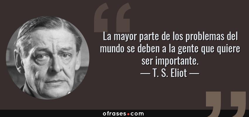 Frases de T. S. Eliot - La mayor parte de los problemas del mundo se deben a la gente que quiere ser importante.