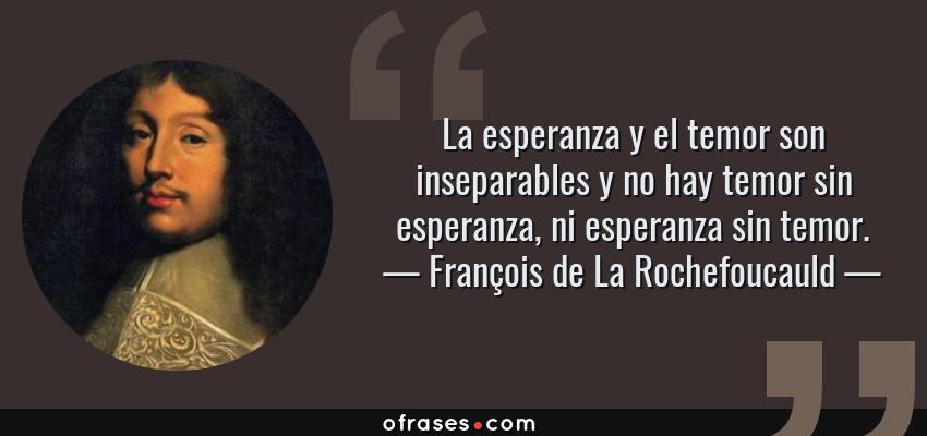 Frases de François de La Rochefoucauld - La esperanza y el temor son inseparables y no hay temor sin esperanza, ni esperanza sin temor.
