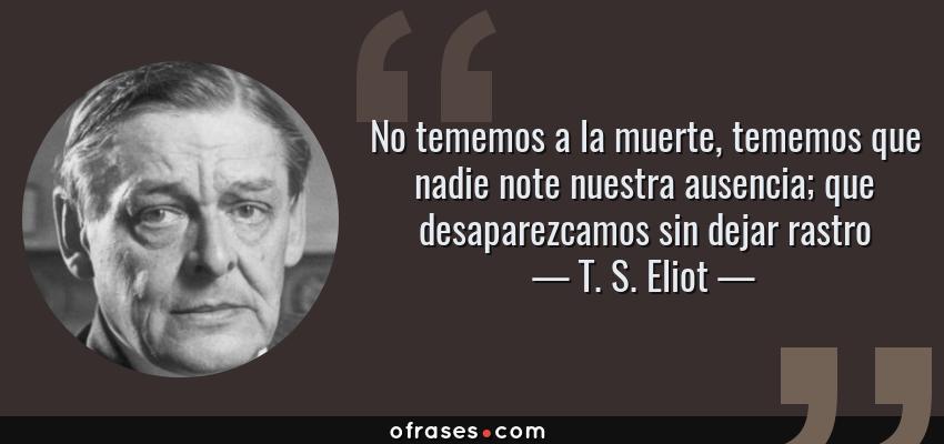 Frases de T. S. Eliot - No tememos a la muerte, tememos que nadie note nuestra ausencia; que desaparezcamos sin dejar rastro