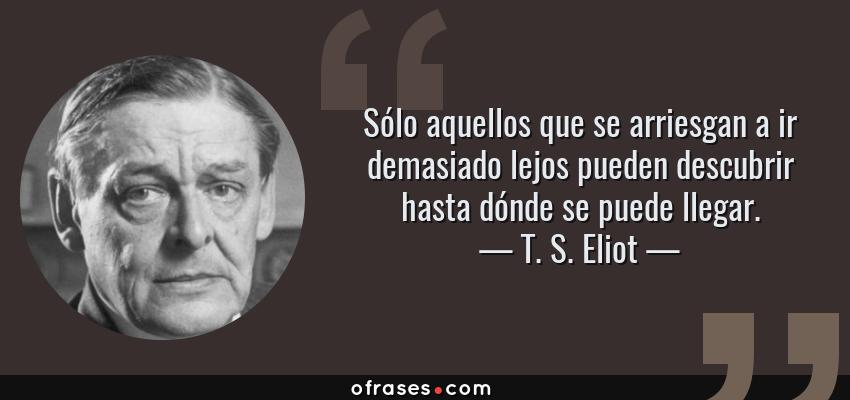 Frases de T. S. Eliot - Sólo aquellos que se arriesgan a ir demasiado lejos pueden descubrir hasta dónde se puede llegar.