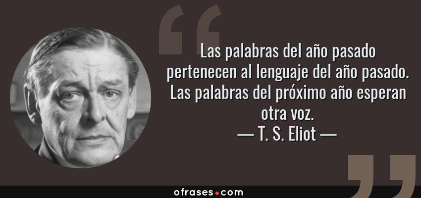 Frases de T. S. Eliot - Las palabras del año pasado pertenecen al lenguaje del año pasado. Las palabras del próximo año esperan otra voz.