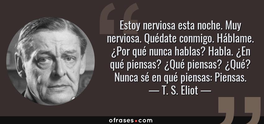 Frases de T. S. Eliot - Estoy nerviosa esta noche. Muy nerviosa. Quédate conmigo. Háblame. ¿Por qué nunca hablas? Habla. ¿En qué piensas? ¿Qué piensas? ¿Qué? Nunca sé en qué piensas: Piensas.