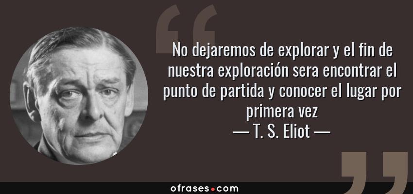 Frases de T. S. Eliot - No dejaremos de explorar y el fin de nuestra exploración sera encontrar el punto de partida y conocer el lugar por primera vez