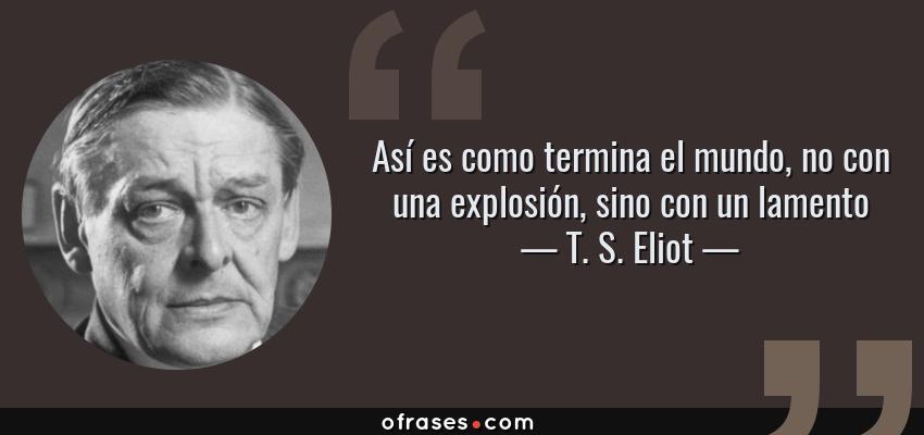 Frases de T. S. Eliot - Así es como termina el mundo, no con una explosión, sino con un lamento