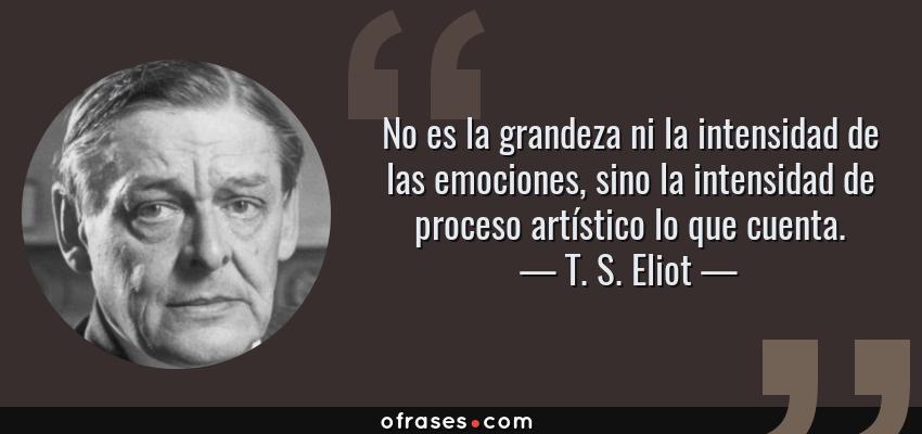 Frases de T. S. Eliot - No es la grandeza ni la intensidad de las emociones, sino la intensidad de proceso artístico lo que cuenta.