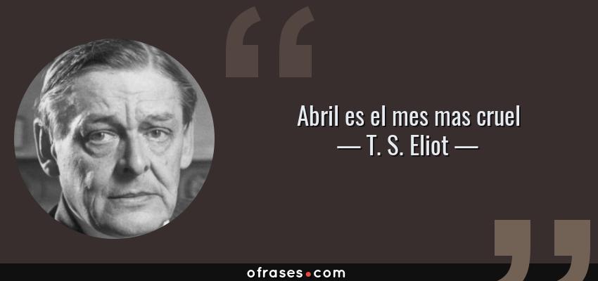 Frases de T. S. Eliot - Abril es el mes mas cruel
