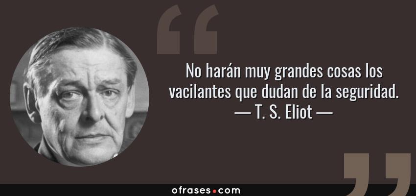 Frases de T. S. Eliot - No harán muy grandes cosas los vacilantes que dudan de la seguridad.
