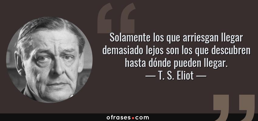 Frases de T. S. Eliot - Solamente los que arriesgan llegar demasiado lejos son los que descubren hasta dónde pueden llegar.