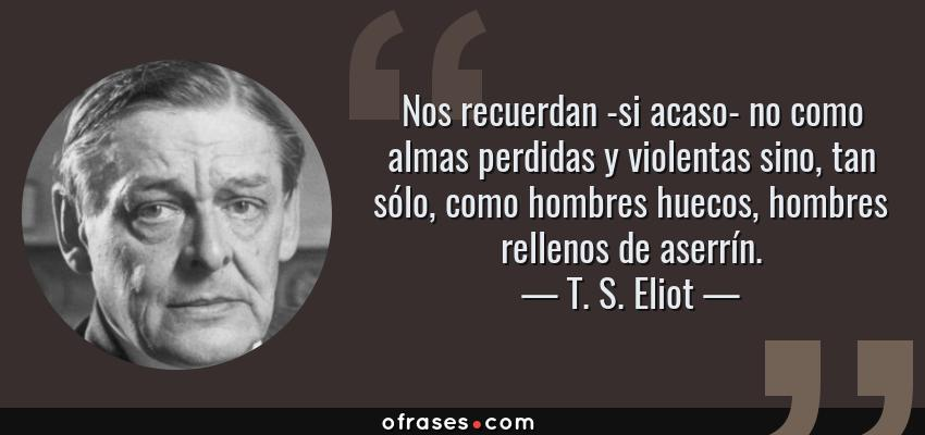 Frases de T. S. Eliot - Nos recuerdan -si acaso- no como almas perdidas y violentas sino, tan sólo, como hombres huecos, hombres rellenos de aserrín.
