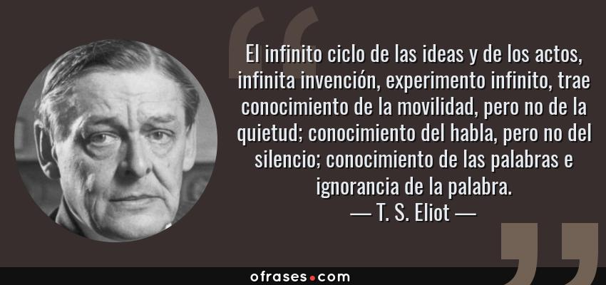 Frases de T. S. Eliot - El infinito ciclo de las ideas y de los actos, infinita invención, experimento infinito, trae conocimiento de la movilidad, pero no de la quietud; conocimiento del habla, pero no del silencio; conocimiento de las palabras e ignorancia de la palabra.