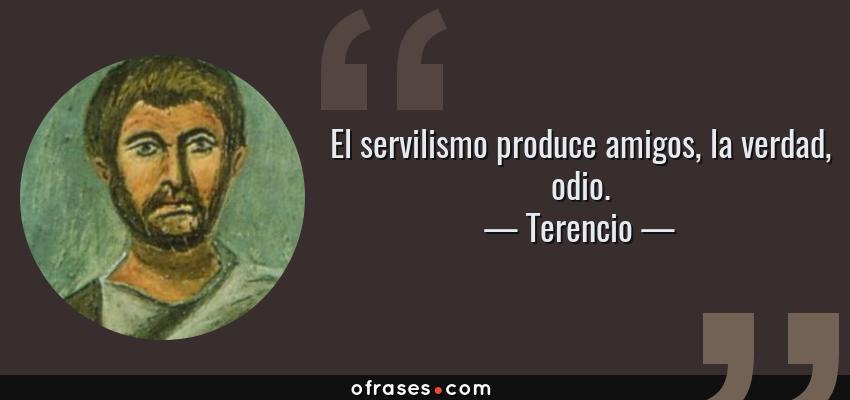 Frases de Terencio - El servilismo produce amigos, la verdad, odio.