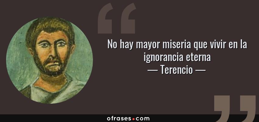 Frases de Terencio - No hay mayor miseria que vivir en la ignorancia eterna