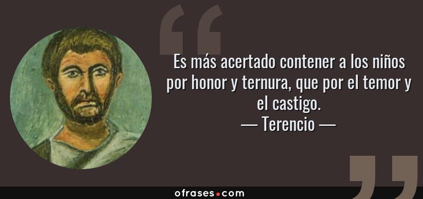Frases de Terencio - Es más acertado contener a los niños por honor y ternura, que por el temor y el castigo.