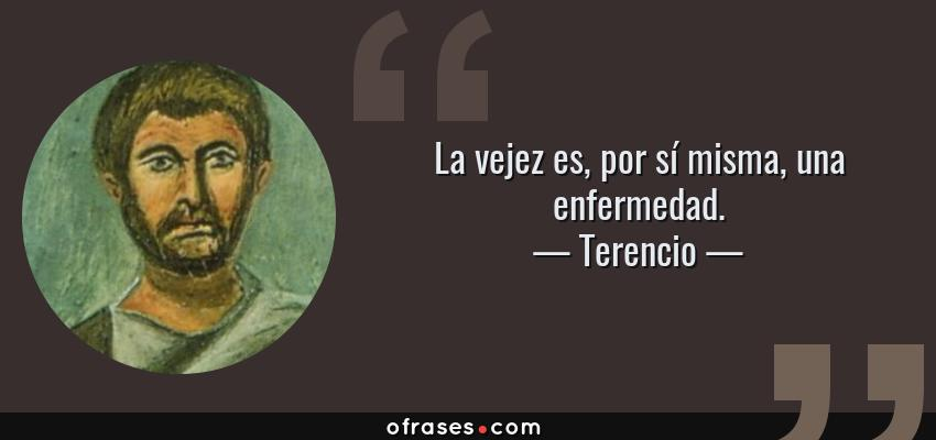 Frases de Terencio - La vejez es, por sí misma, una enfermedad.