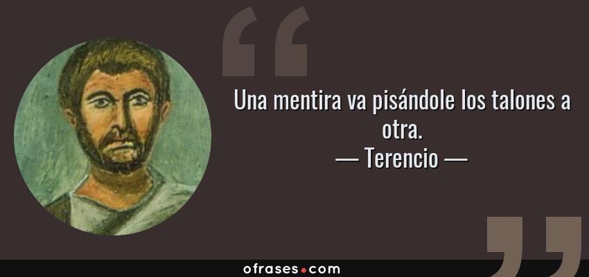 Frases de Terencio - Una mentira va pisándole los talones a otra.