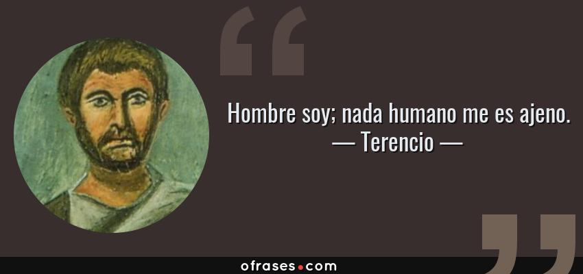 Frases de Terencio - Hombre soy; nada humano me es ajeno.