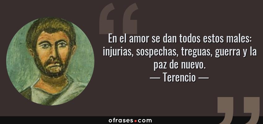 Frases de Terencio - En el amor se dan todos estos males: injurias, sospechas, treguas, guerra y la paz de nuevo.