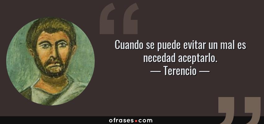 Frases de Terencio - Cuando se puede evitar un mal es necedad aceptarlo.