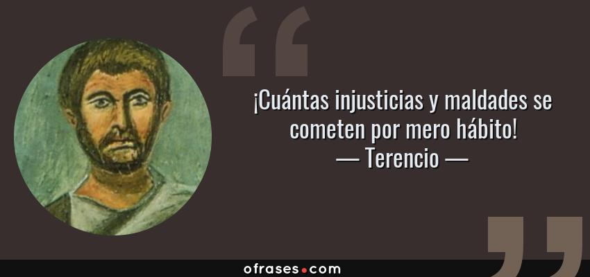Frases de Terencio - ¡Cuántas injusticias y maldades se cometen por mero hábito!