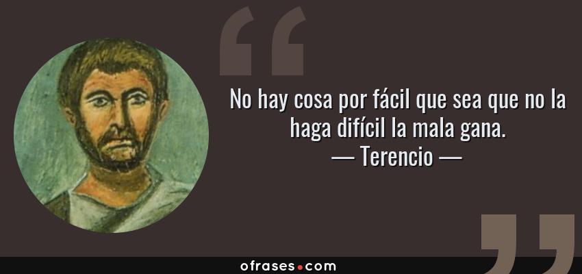 Frases de Terencio - No hay cosa por fácil que sea que no la haga difícil la mala gana.