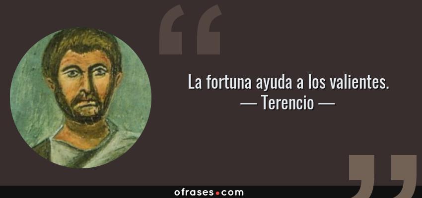 Frases de Terencio - La fortuna ayuda a los valientes.